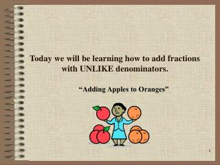 Today we will be learning how to add fractions with UNLIKE denominators.