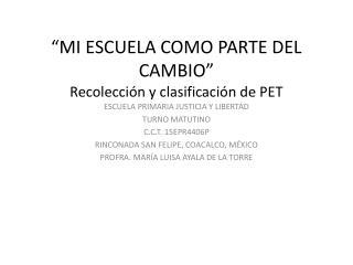 """""""MI ESCUELA COMO PARTE DEL CAMBIO"""" Recolección y clasificación de PET"""