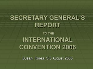 SECRETARY GENERAL'S REPORT TO THE INTERNATIONAL CONVENTION 2006