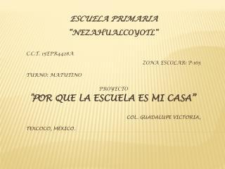 """ESCUELA PRIMARIA """"NEZAHUALCOYOTL"""" C.C.T. 15EPR4428A ZONA ESCOLAR: P-165 TURNO: MATUTINO PROYECTO"""