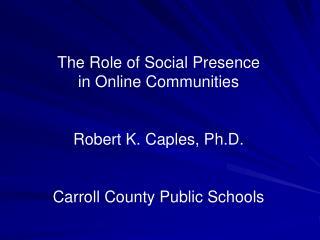 The Role of Social Presence  in Online Communities Robert K. Caples, Ph.D.