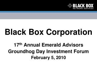 Black Box Corporation 17 th  Annual Emerald Advisors Groundhog Day Investment Forum