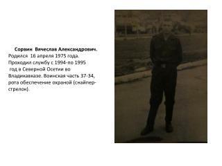 Сорвин Вячеслав Александрович. Родился  16 апреля 1975 года. Проходил службу с 1994-по 1995
