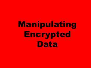 Manipulating   Encrypted Data