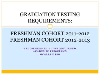 GRADUATION TESTING REQUIREMENTS: FRESHMAN COHORT 2011-2012 FRESHMAN COHORT 2012-2013