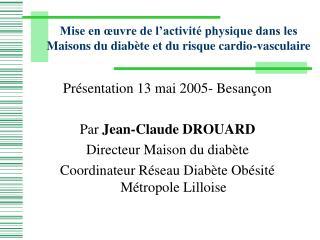 Pr sentation 13 mai 2005- Besan on  Par Jean-Claude DROUARD Directeur Maison du diab te Coordinateur R seau Diab te Ob s