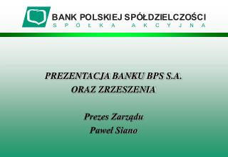 PREZENTACJA BANKU BPS S.A.  ORAZ ZRZESZENIA Prezes Zarządu  Paweł Siano
