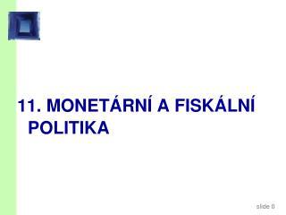 11.  MONETÁRNÍ A FISKÁLNÍ POLITIKA
