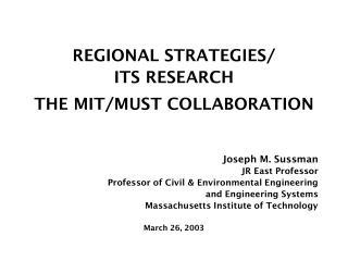 REGIONAL STRATEGIES/ ITS RESEARCH THE MIT/MUST COLLABORATION Joseph M. Sussman JR East Professor