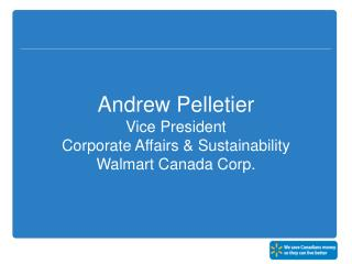 Andrew Pelletier  Vice President  Corporate Affairs & Sustainability Walmart Canada Corp.