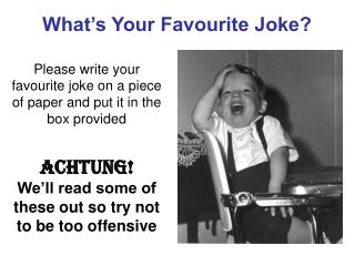 Please write your favourite joke on a piece of paper and put it in the box provided  Achtung  We ll read some of these o