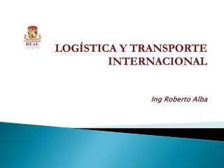 LOGÍSTICA Y TRANSPORTE INTERNACIONAL Ing  Roberto Alba