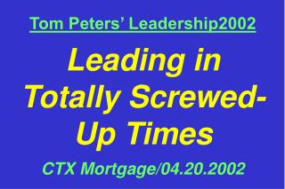 Tom Peters' Leadership2002 Leading in Totally Screwed- Up Times CTX Mortgage/04.20.2002