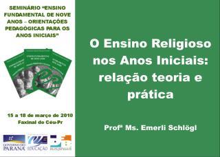 O Ensino Religioso nos Anos Iniciais: relação teoria e prática Profª Ms. Emerli Schlögl
