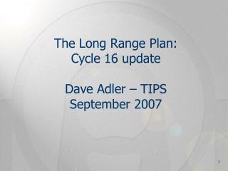 The Long Range Plan:  Cycle 16 update Dave Adler – TIPS September 2007