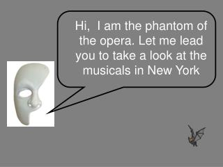 Hi,  I am the phantom of the opera. Let me lead you to take a look at the musicals in New York