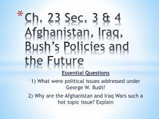 Ch. 23 Sec. 3 & 4 Afghanistan, Iraq, Bush�s Policies and the Future