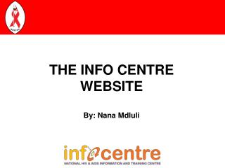 THE INFO CENTRE WEBSITE By: Nana Mdluli