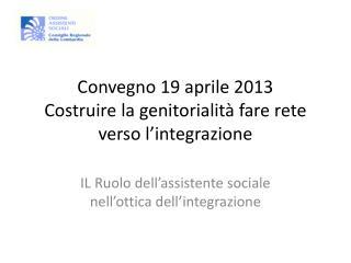Convegno 19 aprile 2013 Costruire la genitorialit� fare rete verso l�integrazione