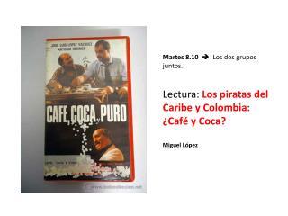 Martes 8.10    Los dos grupos juntos.  Lectura:  Los piratas del Caribe y Colombia: ¿Café y Coca?