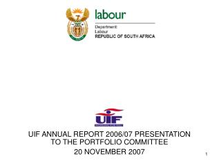 UIF ANNUAL REPORT 2006/07 PRESENTATION TO THE PORTFOLIO COMMITTEE 20 NOVEMBER 2007