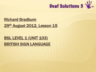 Richard  Bradburn 29 th  August 2012 , Lesson  15 BSL  LEVEL 1 (UNIT  103) BRITISH  SIGN LANGUAGE