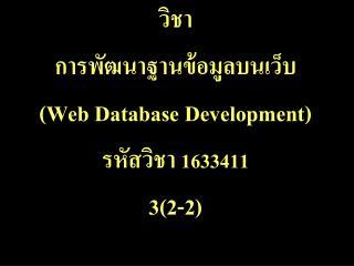 วิชา การพัฒนาฐานข้อมูลบนเว็บ  ( Web Database Development ) รหัสวิชา  1633411  3(2-2)
