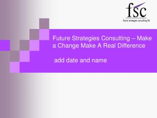 Future Strategies Consulting – Make a Change Make A Real Difference   add date and name