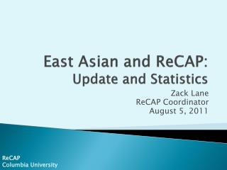 East Asian and  ReCAP : Update and Statistics