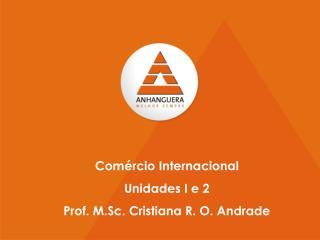 Comércio Internacional Unidades I e 2 Prof. M.Sc. Cristiana R. O. Andrade