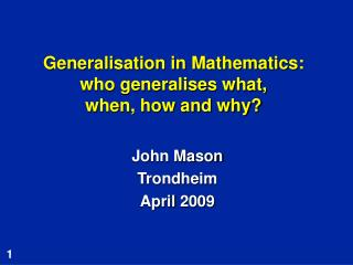 Generalisation in Mathematics: who generalises what,  when, how and why