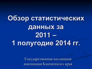 Обзор статистических данных за  2011 – 1 полугодие 2014 гг .