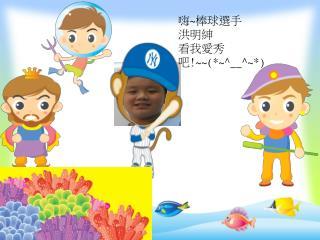 嗨 ~ 棒球選手 洪明紳 看我愛秀吧 !~~(*~^__^~*)