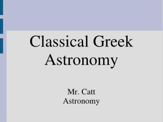 Classical Greek Astronomy Mr. Catt Astronomy
