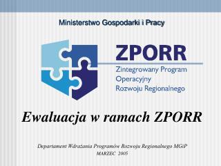 Ewaluacja w ramach ZPORR Departament Wdra?ania Program�w Rozwoju Regionalnego MGiP MARZEC  2005