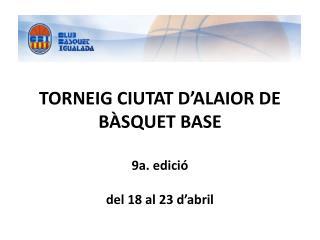 TORNEIG CIUTAT D ALAIOR DE B SQUET BASE  9a. edici   del 18 al 23 d abril
