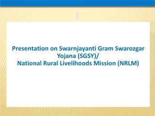 Presentation on Swarnjayanti Gram Swarozgar Yojana SGSY