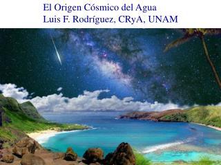 El Origen Cósmico del Agua                Luis F. Rodríguez, CRyA, UNAM