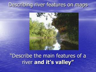 "Describing river features on maps ""Describe the main features of a river  and it's valley"""