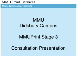 MMU  Didsbury Campus MMUPrint Stage 3  Consultation Presentation
