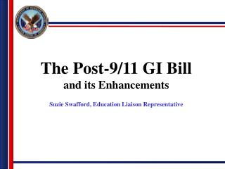 The Post-9/11 GI Bill and its Enhancements Suzie Swafford, Education Liaison Representative