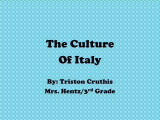The Culture  Of Italy By: Triston Cruthis Mrs. Hentz/3 rd  Grade