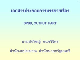 เอกสารประกอบการบรรยายเรื่อง SPBB, OUTPUT, PART นายสรวิชญ์  กนกวิจิตร
