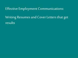 Effective Employment Communications: Writing Resumes and Cover Letters that get results