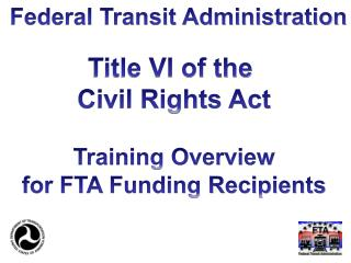 Title VI of the  Civil Rights Act Training Overview for FTA Funding Recipients