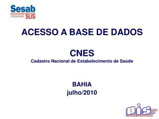 ACESSO A BASE DE DADOS CNES Cadastro Nacional de Estabelecimento de Saúde BAHIA julho/2010