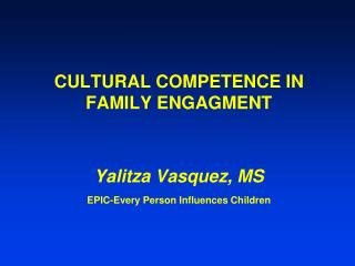 CULTURAL COMPETENCE IN FAMILY ENGAGMENT Yalitza Vasquez, MS EPIC-Every Person Influences Children