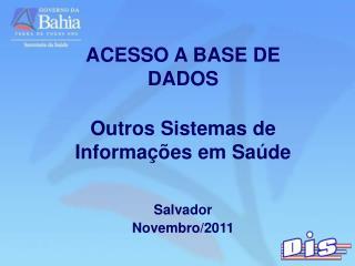 ACESSO A BASE DE  DADOS Outros Sistemas de Informações em Saúde Salvador Novembro/2011