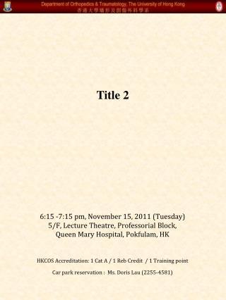 6:15 -7:15 pm, November 15, 2011 (Tuesday)  5/F, Lecture Theatre, Professorial Block,