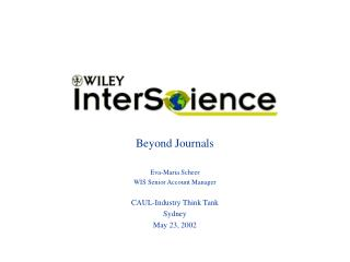 Beyond Journals Eva-Maria Scheer WIS Senior Account Manager CAUL-Industry Think Tank Sydney